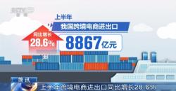 上半年跨境电商进出口同比增长28.6%